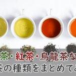 お茶の種類をまとめて紹介。緑茶・紅茶・烏龍茶などを徹底解説!