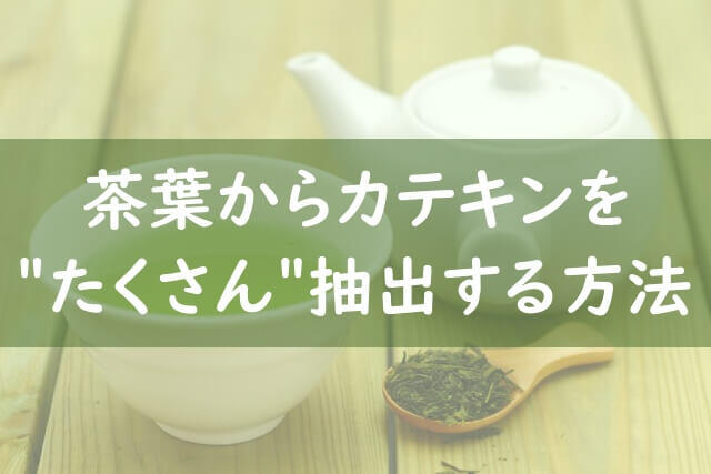 【おまけ】茶葉からカテキンをたくさん取る方法
