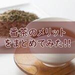番茶のメリットは?優しいお茶を飲みたい人はおすすめです!