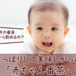 赤ちゃん番茶がさっぱり美味しい!いつから飲めるのか?カフェイン量も聞いてみた