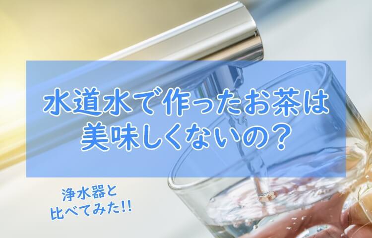 水道水で作るお茶はまずいの?浄水器と比較してみた!注意点も紹介!